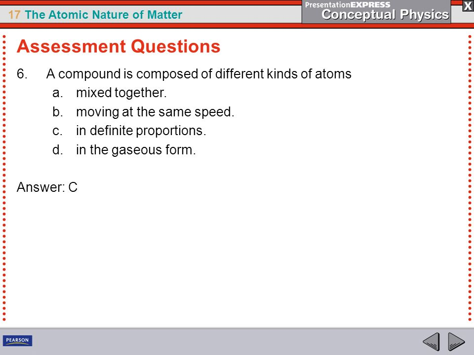 Assessment Questions A compound is composed of different kinds of atoms. mixed together. moving at the same speed.
