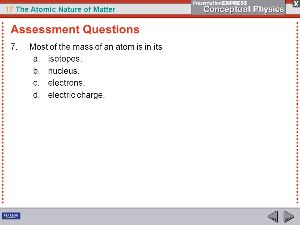 Assessment Questions Most of the mass of an atom is in its isotopes.