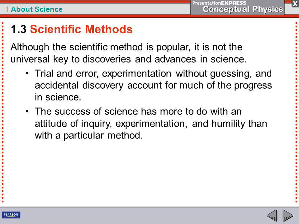 1.3 Scientific Methods Although the scientific method is popular, it is not the universal key to discoveries and advances in science.
