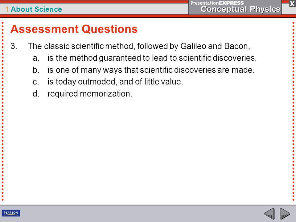 Assessment Questions The classic scientific method, followed by Galileo and Bacon, is the method guaranteed to lead to scientific discoveries.
