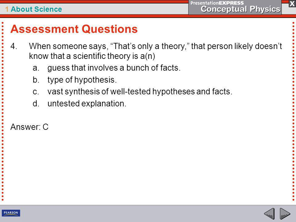 Assessment Questions When someone says, That's only a theory, that person likely doesn't know that a scientific theory is a(n)