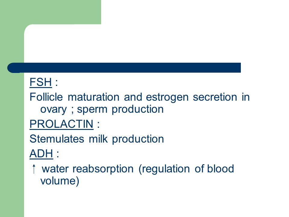 FSH : Follicle maturation and estrogen secretion in ovary ; sperm production. PROLACTIN : Stemulates milk production.