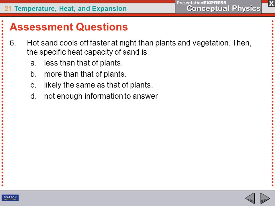 Assessment Questions Hot sand cools off faster at night than plants and vegetation. Then, the specific heat capacity of sand is.