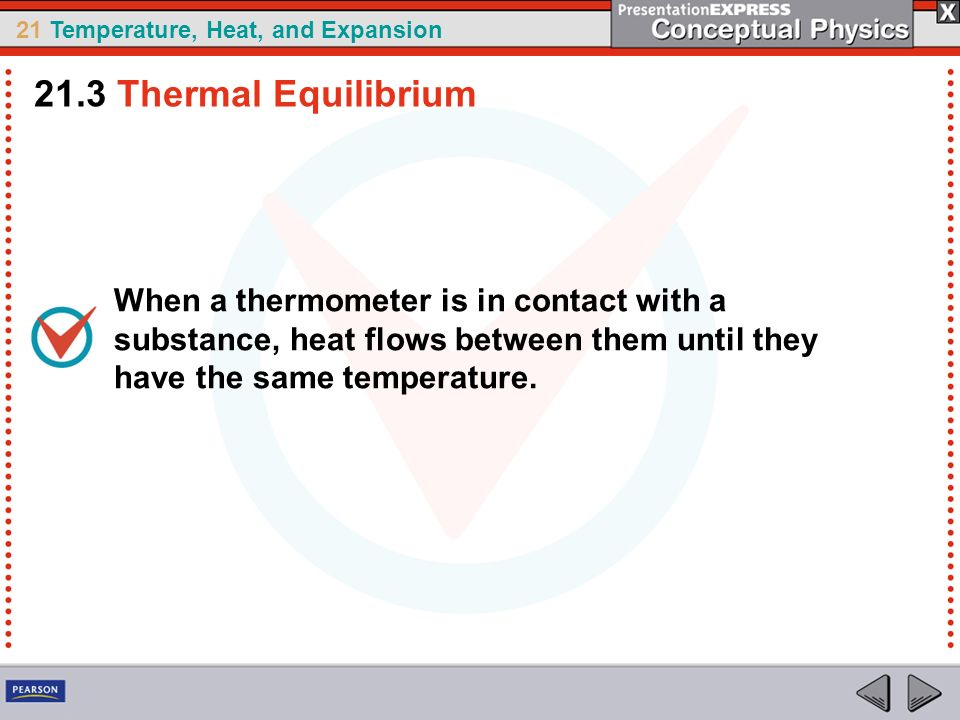 21.3 Thermal Equilibrium When a thermometer is in contact with a substance, heat flows between them until they have the same temperature.