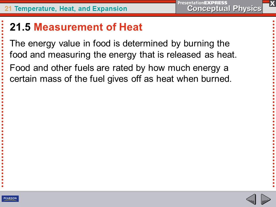 21.5 Measurement of Heat The energy value in food is determined by burning the food and measuring the energy that is released as heat.