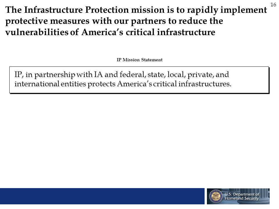 The Infrastructure Protection mission is to rapidly implement protective measures with our partners to reduce the vulnerabilities of America's critical infrastructure