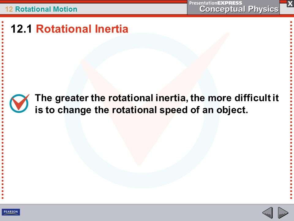 12.1 Rotational Inertia The greater the rotational inertia, the more difficult it is to change the rotational speed of an object.