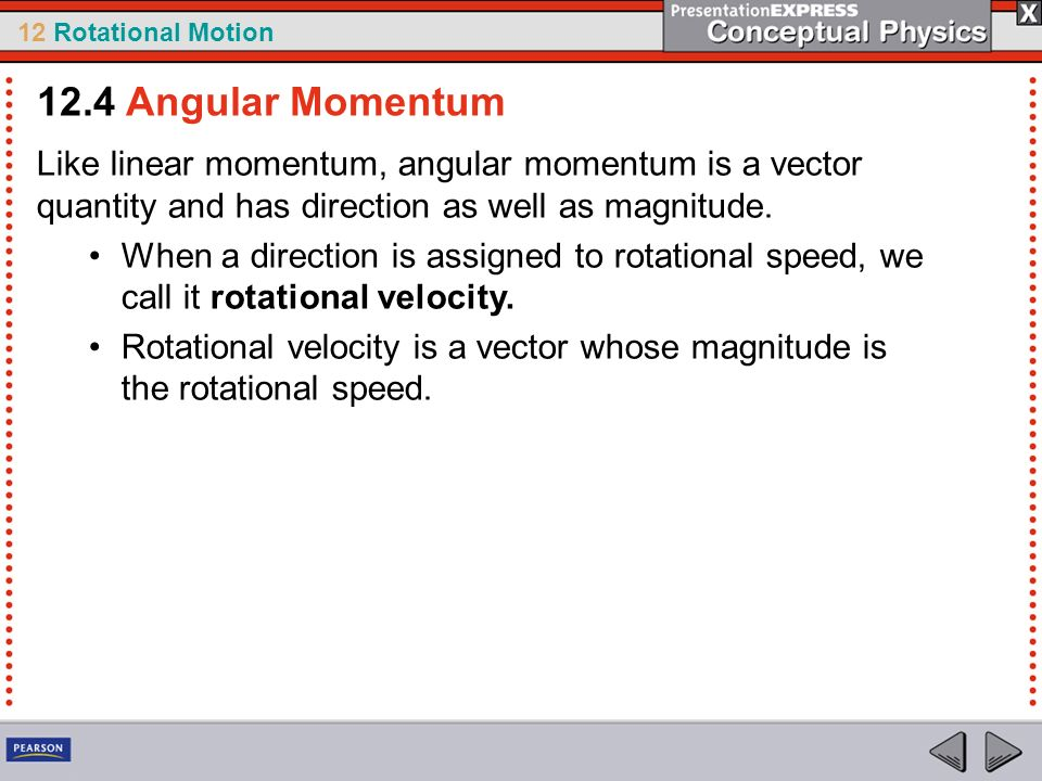 12.4 Angular Momentum Like linear momentum, angular momentum is a vector quantity and has direction as well as magnitude.