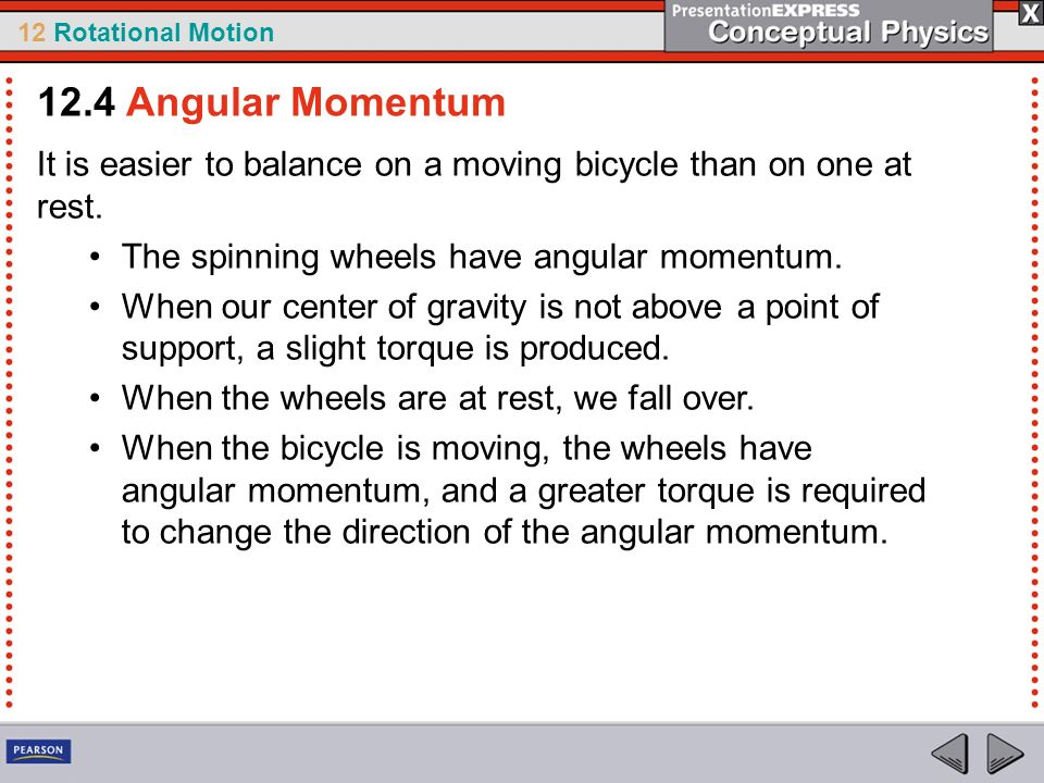 12.4 Angular Momentum It is easier to balance on a moving bicycle than on one at rest. The spinning wheels have angular momentum.