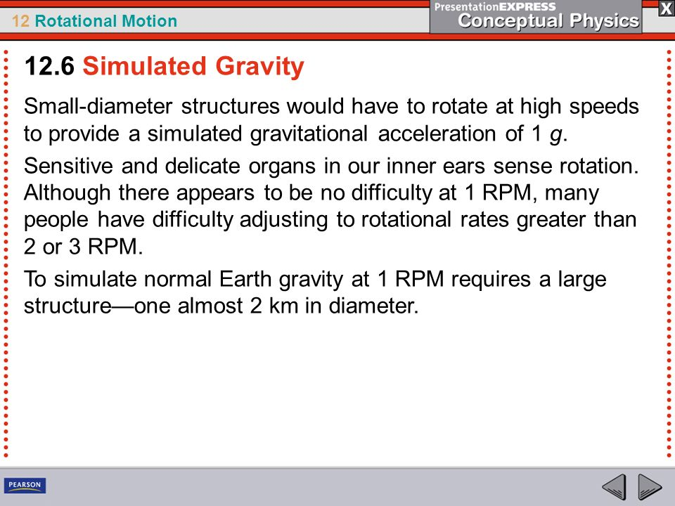 12.6 Simulated Gravity Small-diameter structures would have to rotate at high speeds to provide a simulated gravitational acceleration of 1 g.