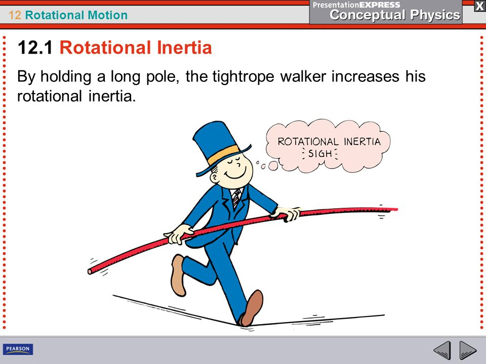 12.1 Rotational Inertia By holding a long pole, the tightrope walker increases his rotational inertia.