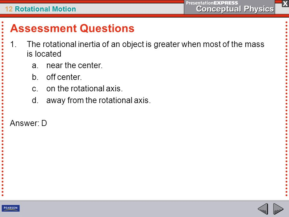 Assessment Questions The rotational inertia of an object is greater when most of the mass is located.