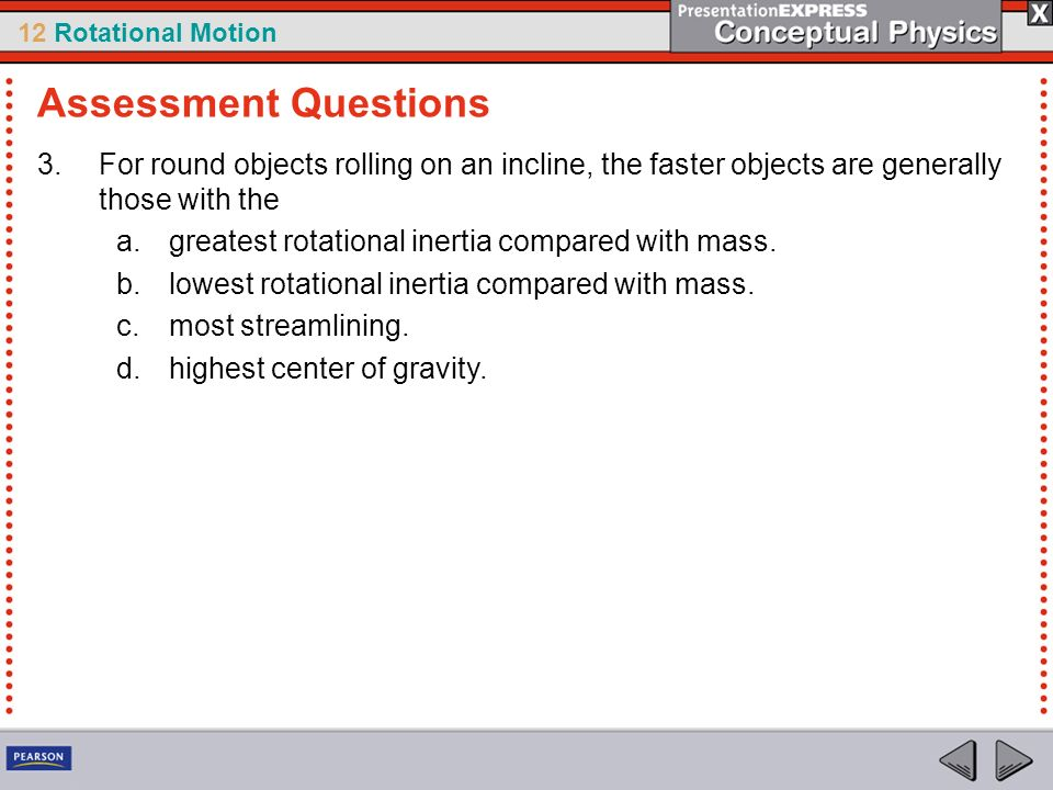 Assessment Questions For round objects rolling on an incline, the faster objects are generally those with the.