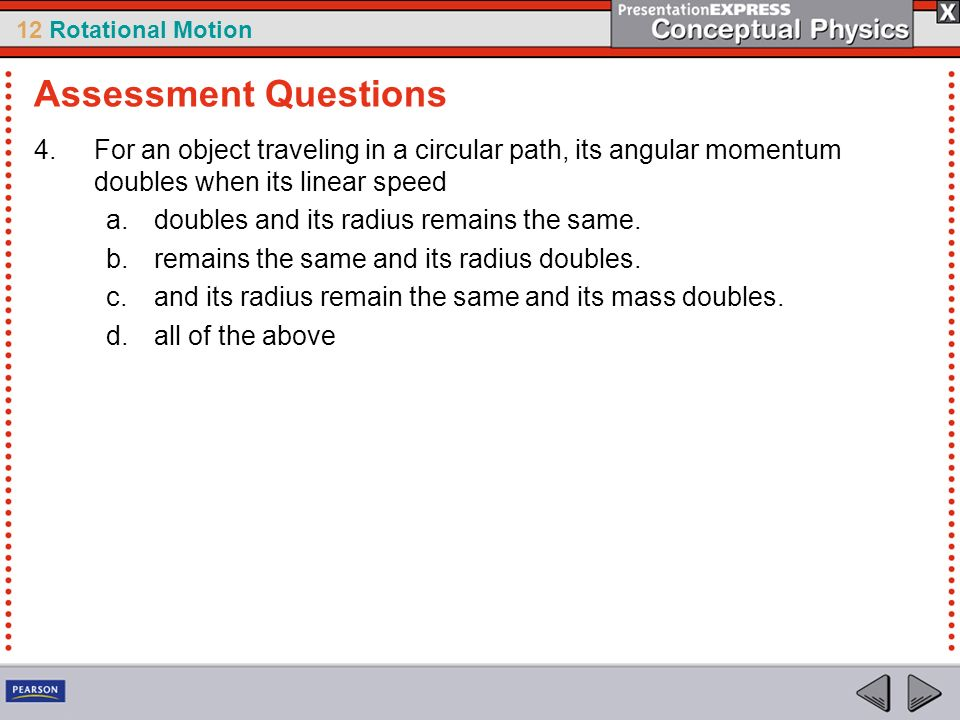 Assessment Questions For an object traveling in a circular path, its angular momentum doubles when its linear speed.