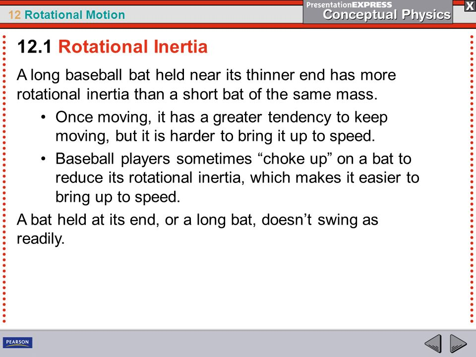 12.1 Rotational Inertia A long baseball bat held near its thinner end has more rotational inertia than a short bat of the same mass.