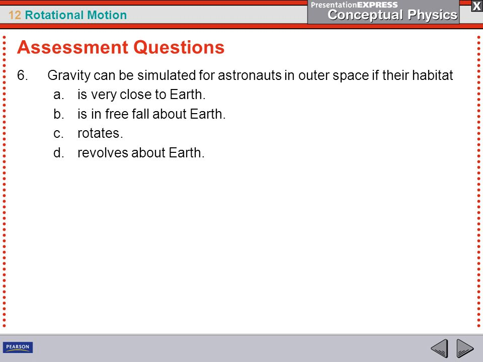 Assessment Questions Gravity can be simulated for astronauts in outer space if their habitat. is very close to Earth.