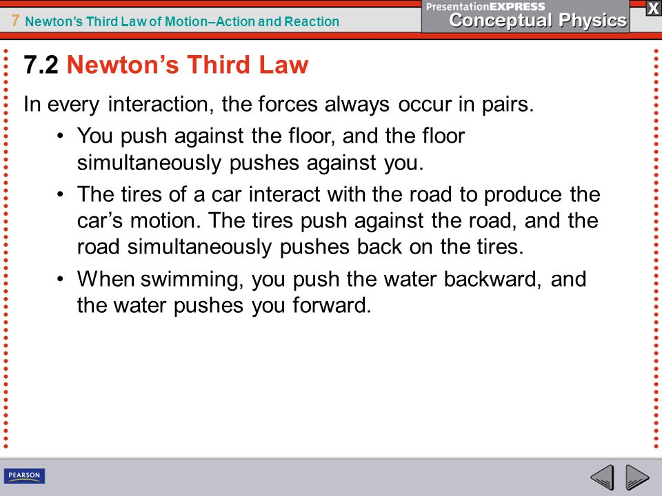 7.2 Newton's Third Law In every interaction, the forces always occur in pairs.