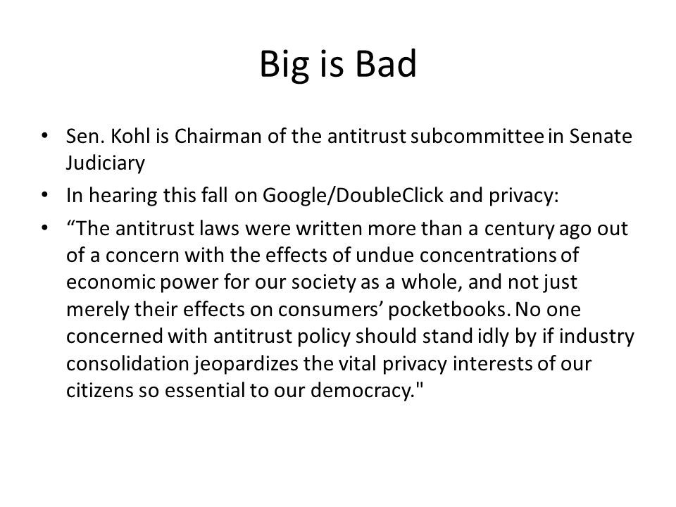Big is Bad Sen. Kohl is Chairman of the antitrust subcommittee in Senate Judiciary. In hearing this fall on Google/DoubleClick and privacy: