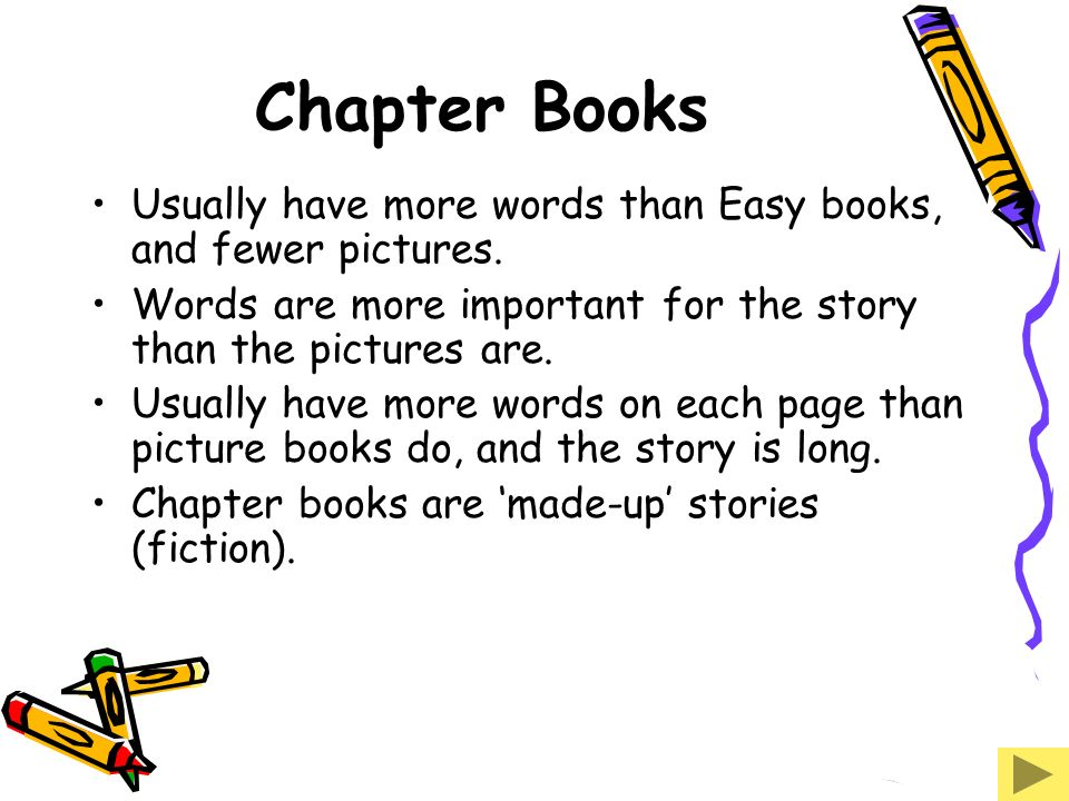 Chapter Books Usually have more words than Easy books, and fewer pictures. Words are more important for the story than the pictures are.