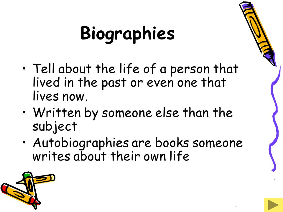 Biographies Tell about the life of a person that lived in the past or even one that lives now. Written by someone else than the subject.