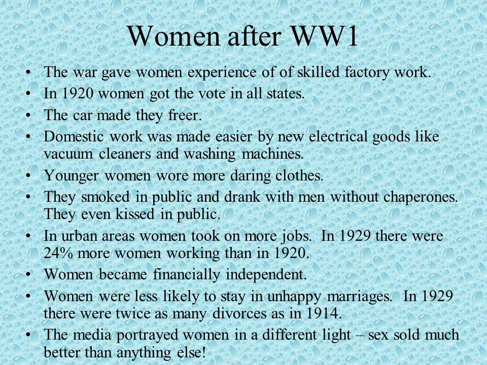 Women after WW1The war gave women experience of of skilled factory work. In 1920 women got the vote in all states.