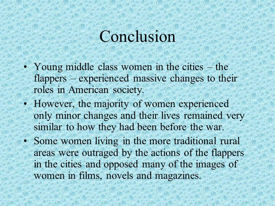 ConclusionYoung middle class women in the cities – the flappers – experienced massive changes to their roles in American society.