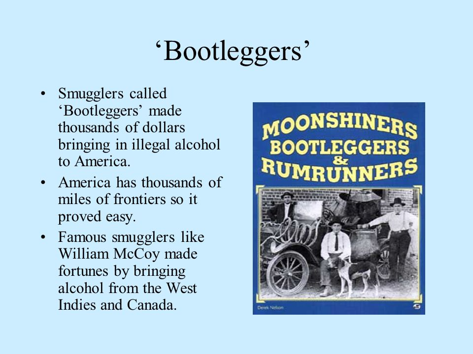 'Bootleggers' Smugglers called 'Bootleggers' made thousands of dollars bringing in illegal alcohol to America.
