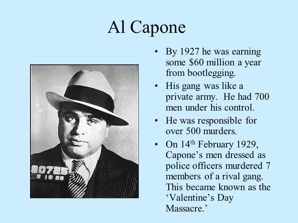Al Capone By 1927 he was earning some $60 million a year from bootlegging. His gang was like a private army. He had 700 men under his control.