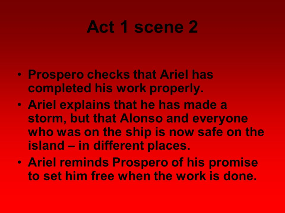 Act 1 scene 2 Prospero checks that Ariel has completed his work properly.