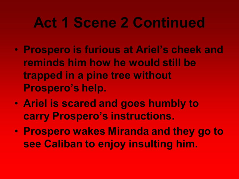 Act 1 Scene 2 Continued Prospero is furious at Ariel's cheek and reminds him how he would still be trapped in a pine tree without Prospero's help.