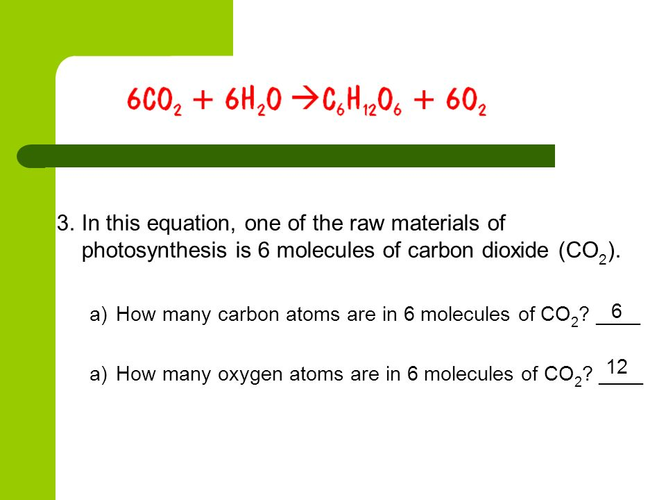 In this equation, one of the raw materials of photosynthesis is 6 molecules of carbon dioxide (CO2).