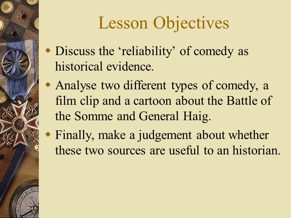 Lesson Objectives Discuss the 'reliability' of comedy as historical evidence.