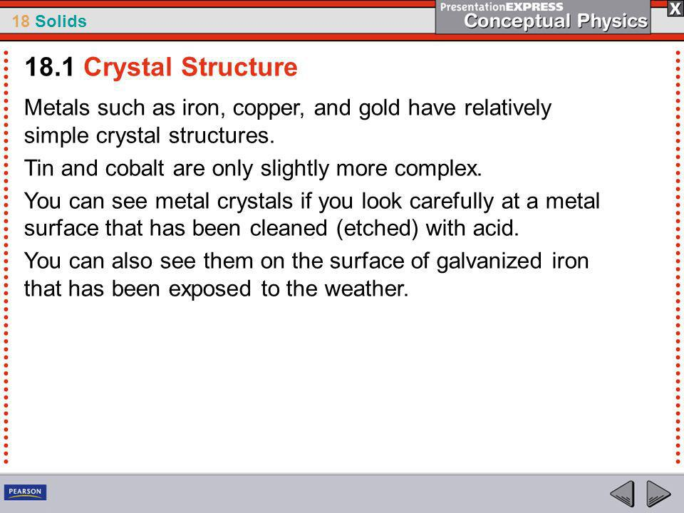 18.1 Crystal Structure Metals such as iron, copper, and gold have relatively simple crystal structures.