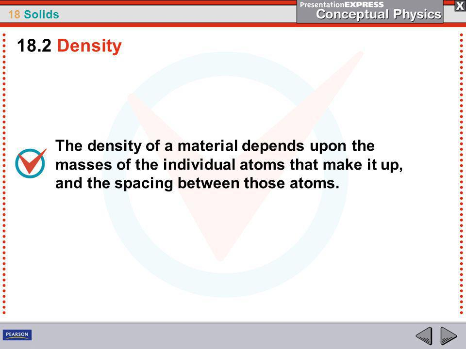 18.2 Density The density of a material depends upon the masses of the individual atoms that make it up, and the spacing between those atoms.