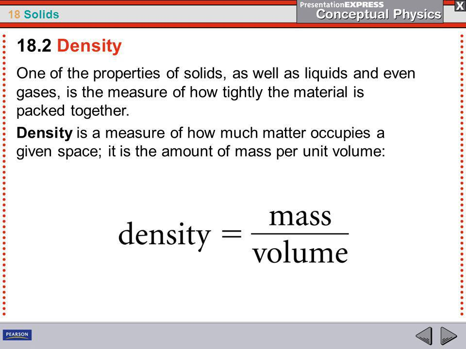 18.2 Density One of the properties of solids, as well as liquids and even gases, is the measure of how tightly the material is packed together.