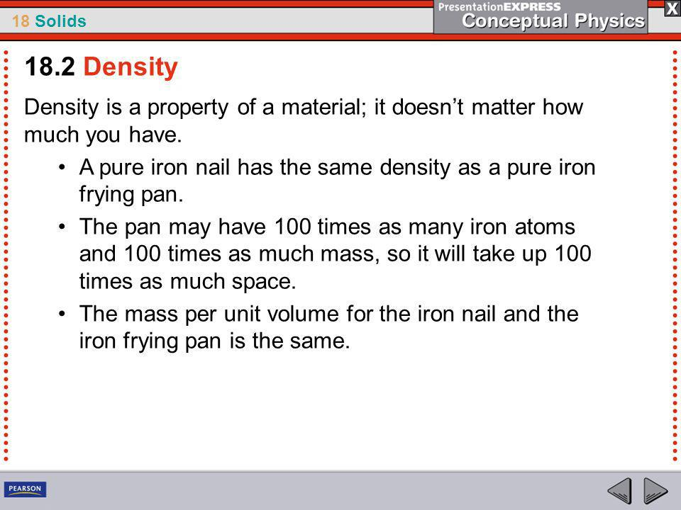 18.2 Density Density is a property of a material; it doesn't matter how much you have.