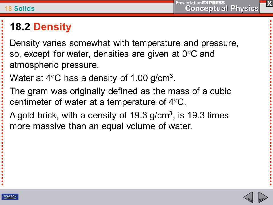 18.2 Density Density varies somewhat with temperature and pressure, so, except for water, densities are given at 0°C and atmospheric pressure.