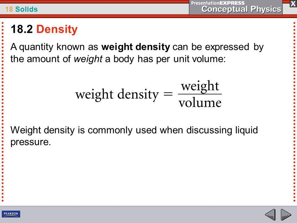 18.2 Density A quantity known as weight density can be expressed by the amount of weight a body has per unit volume: