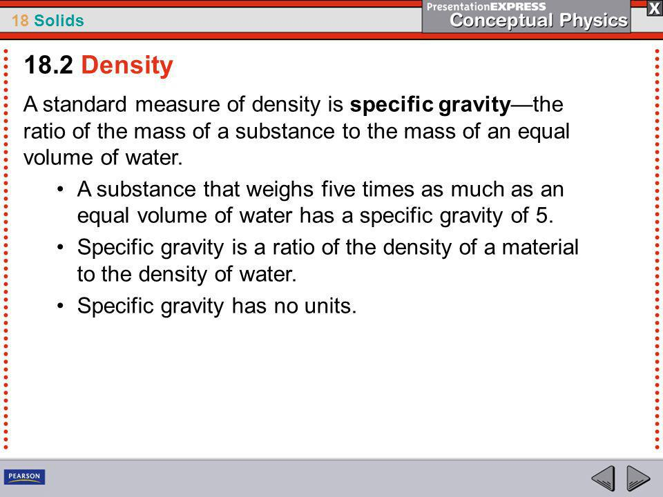 18.2 Density A standard measure of density is specific gravity—the ratio of the mass of a substance to the mass of an equal volume of water.