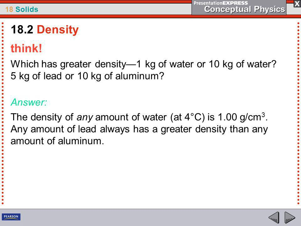 18.2 Density think! Which has greater density—1 kg of water or 10 kg of water 5 kg of lead or 10 kg of aluminum