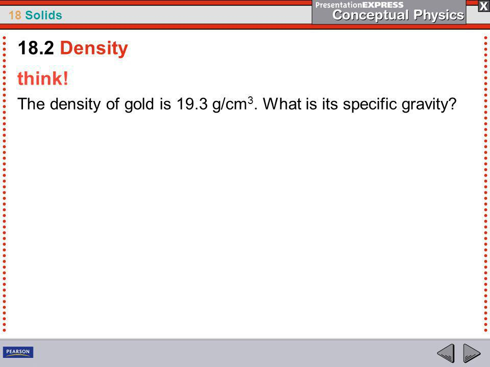 18.2 Density think! The density of gold is 19.3 g/cm3. What is its specific gravity