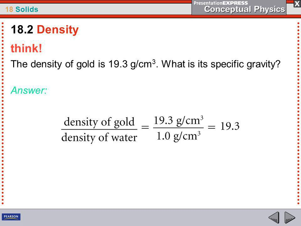 18.2 Density think! The density of gold is 19.3 g/cm3. What is its specific gravity Answer: