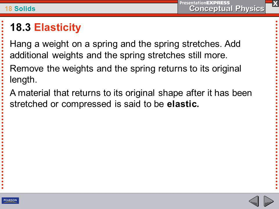 18.3 Elasticity Hang a weight on a spring and the spring stretches. Add additional weights and the spring stretches still more.