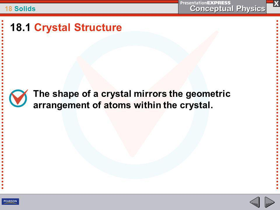18.1 Crystal Structure The shape of a crystal mirrors the geometric arrangement of atoms within the crystal.