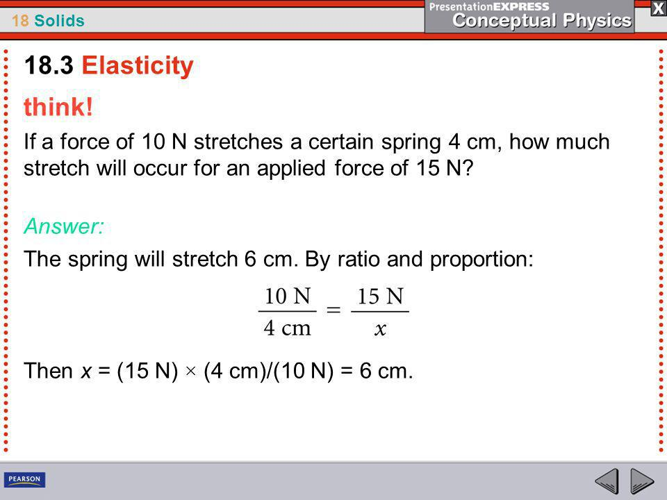 18.3 Elasticity think! If a force of 10 N stretches a certain spring 4 cm, how much stretch will occur for an applied force of 15 N