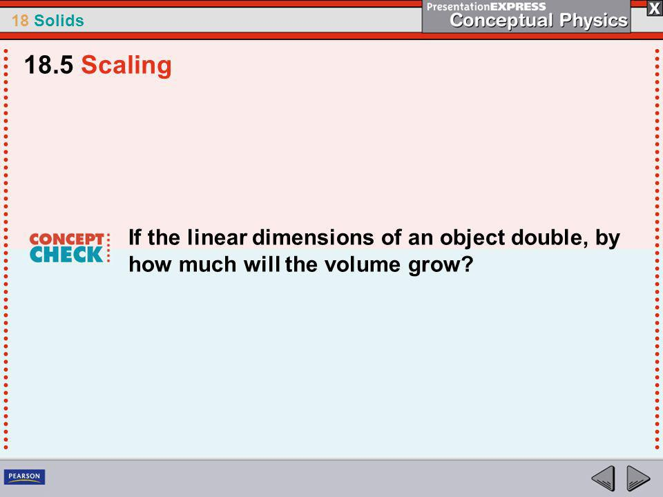 18.5 Scaling If the linear dimensions of an object double, by how much will the volume grow