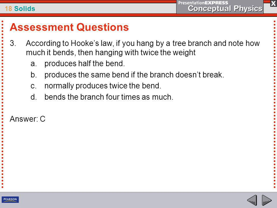 Assessment Questions According to Hooke's law, if you hang by a tree branch and note how much it bends, then hanging with twice the weight.