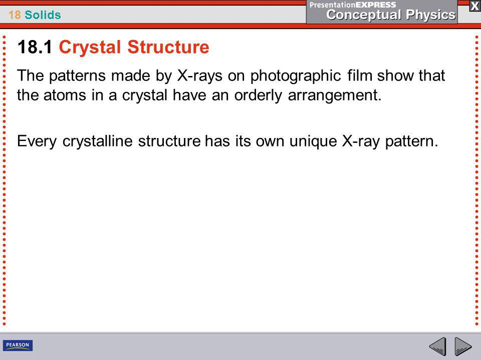 18.1 Crystal Structure The patterns made by X-rays on photographic film show that the atoms in a crystal have an orderly arrangement.