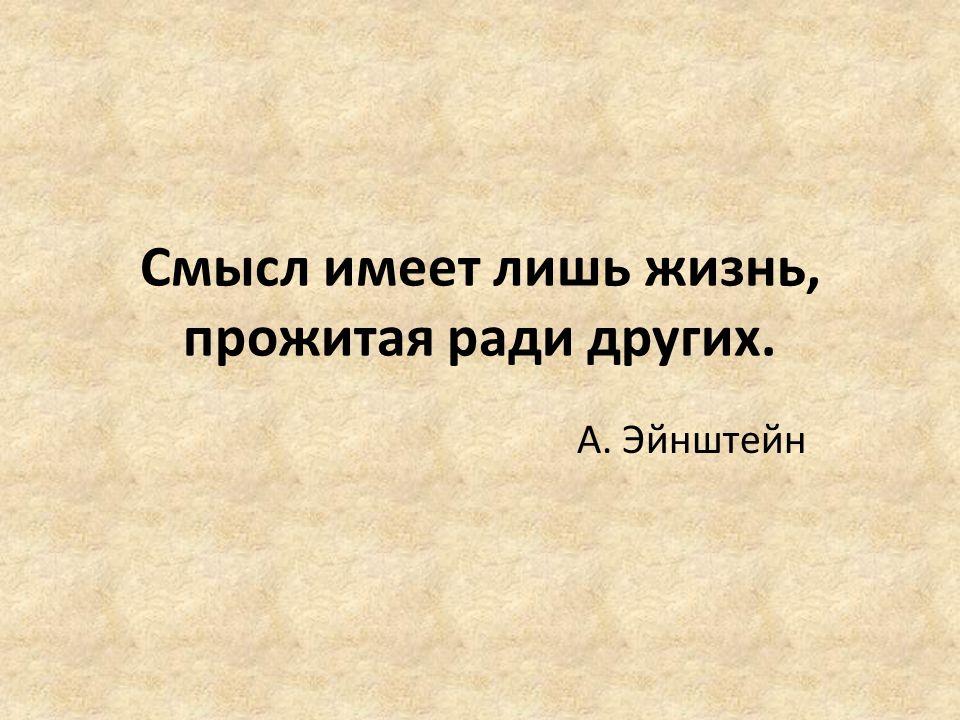 Смысл имеет лишь жизнь, прожитая ради других.