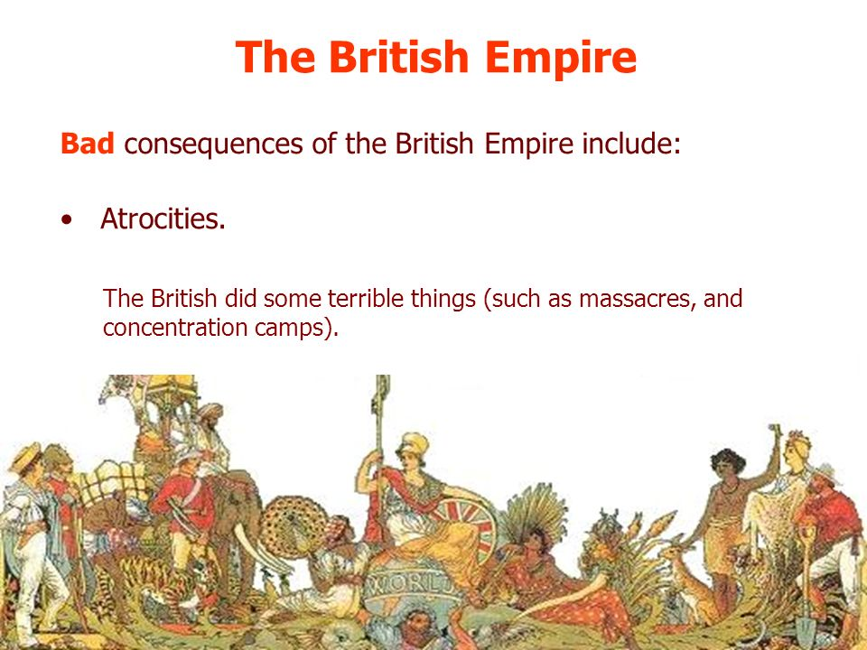 The British Empire Bad consequences of the British Empire include: